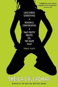 Lascivious Something/Roadkill Confidential/That Pretty Pretty; Or, The Rape Play (Three Plays) by Sheila Callaghan, 9781593764142