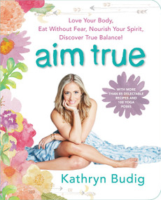 Aim True (Love Your Body, Eat Without Fear, Nourish Your Spirit, Discover True Balance!) by Kathryn Budig, 9780062419712