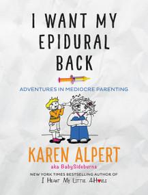 I Want My Epidural Back (Adventures in Mediocre Parenting) by Karen Alpert, 9780062427083
