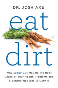 Eat Dirt (Why Leaky Gut May Be the Root Cause of Your Health Problems and 5 Surprising Steps to Cure It) by Dr. Josh Axe, 9780062433640