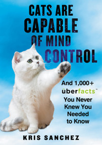 Cats Are Capable of Mind Control (And 1,000+ UberFacts You Never Knew You Needed to Know) by Kris Sanchez, 9780062441164