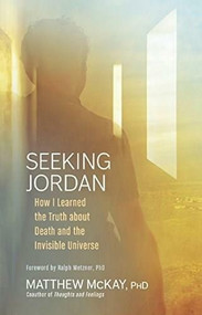 Seeking Jordan (How I Learned the Truth about Death and the Invisible Universe) by Matthew McKay, Ralph Metzner, 9781608683734