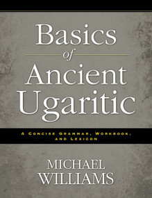 Basics of Ancient Ugaritic (A Concise Grammar, Workbook, and Lexicon) by Michael Williams, 9780310495925