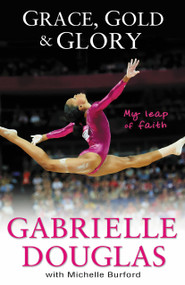 Grace, Gold, and Glory My Leap of Faith by Gabrielle Douglas, Michelle Burford, 9780310740612