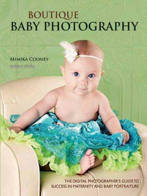 Boutique Baby Photography (The Digital Photographer's Guide to Success in Maternity and Baby Portraiture) by Mimika Cooney, 9781608952595