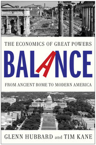 Balance (The Economics of Great Powers from Ancient Rome to Modern America) by Glenn Hubbard, Tim Kane, 9781476700267