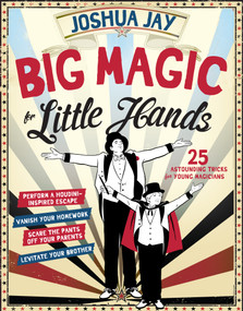 Big Magic for Little Hands (25 Astounding Illusions for Young Magicians) by Joshua Jay, 9780761180098