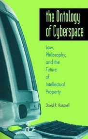 The Ontology of Cyberspace (Law, Philosophy, and the Future of Intellectual Property) by David R. Koepsell, 9780812694239