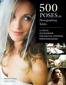 500 Poses for Photographing Brides (A Visual Sourcebook for Professional Digital Wedding Photographers) by Michelle Perkins, 9781584282723