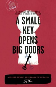 A Small Key Opens Big Doors: 50 Years of Amazing Peace Corps Stories (Volume Three: The Heart of Eurasia) by Jay Chen, 9781609520038