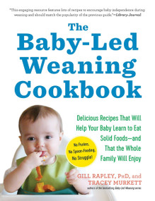 The Baby-Led Weaning Cookbook (Delicious Recipes That Will Help Your Baby Learn to Eat Solid Foods-and That the Whole Family Will Enjoy) by Gill Rapley, Tracey Murkett, 9781615190492