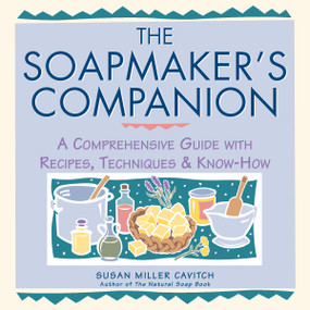 The Soapmaker's Companion (A Comprehensive Guide with Recipes, Techniques & Know-How) by Susan Miller Cavitch, 9780882669656