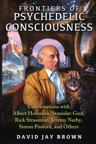 Frontiers of Psychedelic Consciousness (Conversations with Albert Hofmann, Stanislav Grof, Rick Strassman, Jeremy Narby, Simon Posford, and Others) by David Jay Brown, 9781620553923