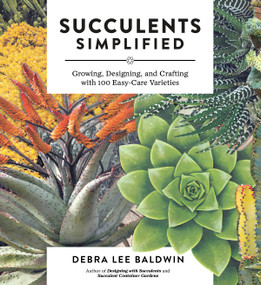 Succulents Simplified (Growing, Designing, and Crafting with 100 Easy-Care Varieties) by Debra Lee Baldwin, 9781604693935