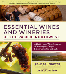 Essential Wines and Wineries of the Pacific Northwest (A Guide to the Wine Countries of Washington, Oregon, British Columbia, and Idaho) by Cole Danehower, Andrea Johnson, 9780881929669