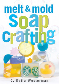 Melt & Mold Soap Crafting by C. Kaila Westerman, 9781580172936