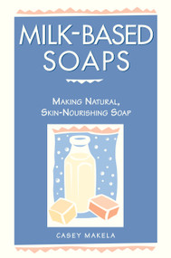 Milk-Based Soaps (Making Natural, Skin-Nourishing Soap) by Casey Makela, 9780882669847