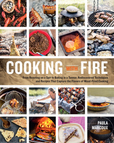 Cooking with Fire (From Roasting on a Spit to Baking in a Tannur, Rediscovered Techniques and Recipes That Capture the Flavors of Wood-Fired Cooking) by Paula Marcoux, 9781612121581