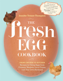 The Fresh Egg Cookbook (From Chicken to Kitchen, Recipes for Using Eggs from Farmers' Markets, Local Farms, and Your Own Backyard) by Jennifer Trainer Thompson, 9781603429788