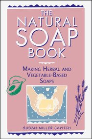 The Natural Soap Book (Making Herbal and Vegetable-Based Soaps) by Susan Miller Cavitch, 9780882668888