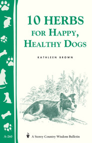 10 Herbs for Happy, Healthy Dogs (Storey's Country Wisdom Bulletin A-260) by Kathleen Brown, 9781580173469