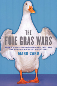The Foie Gras Wars (How a 5,000-Year-Old Delicacy Inspired the World's) by Mark Caro, 9781451640861