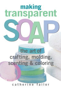 Making Transparent Soap (The Art Of Crafting, Molding, Scenting & Coloring) by Catherine Failor, 9781580172448