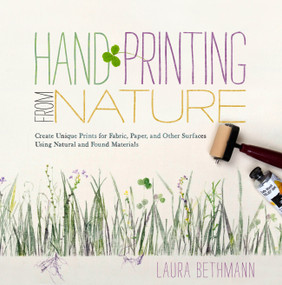 Hand Printing from Nature (Create Unique Prints for Fabric, Paper, and Other Surfaces Using Natural and Found Materials) by Laura Donnelly Bethmann, 9781603425599