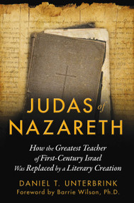 Judas of Nazareth (How the Greatest Teacher of First-Century Israel Was Replaced by a Literary Creation) by Daniel T. Unterbrink, Barrie Wilson, 9781591431824