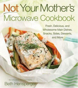 Not Your Mother's Microwave Cookbook (Fresh, Delicious, and Wholesome Main Dishes, Snacks, Sides, Desserts, and More) by Beth Hensperger, 9781558324183
