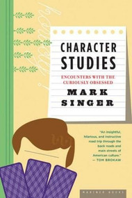 Character Studies (Encounters With the Curiously Obsessed) by Mark Singer, 9780618773633