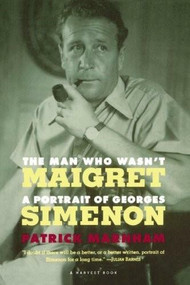 The Man Who Wasn't Maigret (A Portrait of Georges Simenon) by Patrick Marnham, 9780156000598