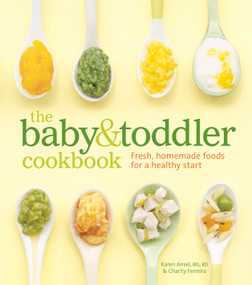 The Baby and Toddler Cookbook (Fresh, Homemade Foods for a Healthy Start) by Karen Ansel, MS, RD, Charity Ferreira, Thayer  Allyson  Gowdy, 9781740899802