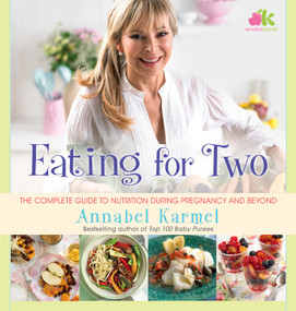 Eating for Two (The Complete Guide to Nutrition During Pregnancy and Beyond) by Annabel Karmel, 9781476729756