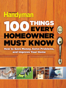 100 Things Every Homeowner Must Know (How to Save Money, Solve Problems and Improve Your Home) by Editors Of Family Handyman, 9781621452201