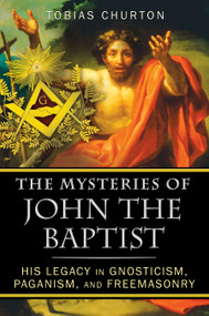 The Mysteries of John the Baptist (His Legacy in Gnosticism, Paganism, and Freemasonry) by Tobias Churton, 9781594774744