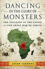 Dancing in the Glory of Monsters (The Collapse of the Congo and the Great War of Africa) by Jason Stearns, 9781610391078