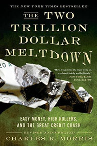The Two Trillion Dollar Meltdown (Easy Money, High Rollers, and the Great Credit Crash) by Charles R. Morris, 9781586486914
