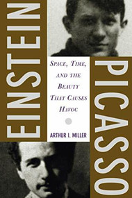 Einstein, Picasso (Space, Time, and the Beauty That Causes Havoc) by Arthur I Miller, 9780465018604
