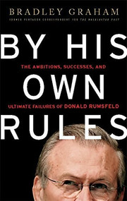 By His Own Rules (The Ambitions, Successes, and Ultimate Failures of Donald Rumsfeld) by Bradley Graham, 9781586487102