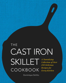 The Cast Iron Skillet Cookbook (A Tantalizing Collection of Over 200 Delicious Recipes for Every Kitchen) by Dominique DeVito, 9781604335477