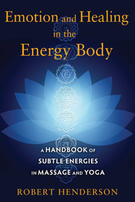 Emotion and Healing in the Energy Body (A Handbook of Subtle Energies in Massage and Yoga) by Robert Henderson, 9781620554272