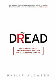 Dread (How Fear and Fantasy Have Fueled Epidemics from the Black Death to Avian Flu) by Philip Alcabes, 9781586488093