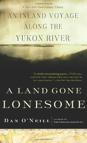 A Land Gone Lonesome (An Inland Voyage Along the Yukon River) by Dan O'Neill, 9781582433646
