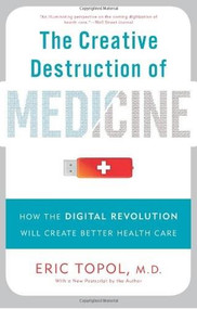 The Creative Destruction of Medicine (How the Digital Revolution Will Create Better Health Care) by Eric Topol, 9780465061839