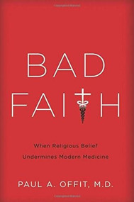 Bad Faith (When Religious Belief Undermines Modern Medicine) by Paul A Offit, 9780465082964