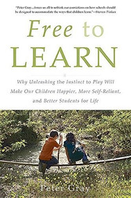 Free to Learn (Why Unleashing the Instinct to Play Will Make Our Children Happier, More Self-Reliant, and Better Students for Life) by Peter Gray, 9780465084999