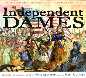Independent Dames (What You Never Knew About the Women and Girls of the American Revolution) by Laurie Halse Anderson, Matt Faulkner, 9780689858086