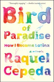 Bird of Paradise (How I Became Latina) by Raquel Cepeda, 9781451635874