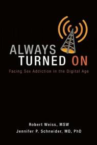 Always Turned On (Sex Addiction in the Digital Age) by Robert Weiss, Jennifer P. Schneider, 9780985063368
